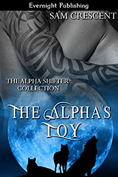 The Alpha's Toy (The Alpha Shifter Collection Book 1) by [Sam Crescent]