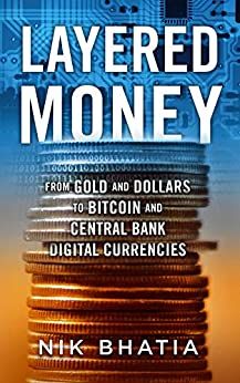 Layered Money: From Gold and Dollars to Bitcoin and Central Bank Digital Currencies by [Nik Bhatia]
