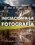 INICIACIÓN A LA FOTOGRAFÍA. El Arte de Pintar con Luz. Un inspirador libro teórico-práctico.: Tamaño Grande 8,5' x 11'.