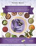 Livro completo dos óleos essenciais: Como combiná-los, difundi-los, criar remédios e usá-los na vida cotidiana