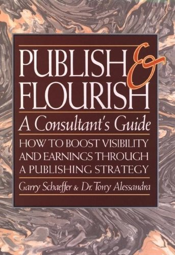 Publish and Flourish: A Consultant's Guide : How to Boost Visibility and Earnings Through a Publishing Strategy