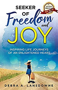 Seeker of Freedom and Joy: Inspiring Life Journeys of an Enlightened Heart by [Debra A. Lansdowne]