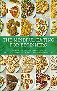 The Mindful Eating for Beginners: Step-by-Step Guide for Lifelong Health and Collection of Quick & Easy Recipes for Every Day (Mindful Moments Collection Book 3) by [Ivan Kuznietsov, Ann Kuznietsova]