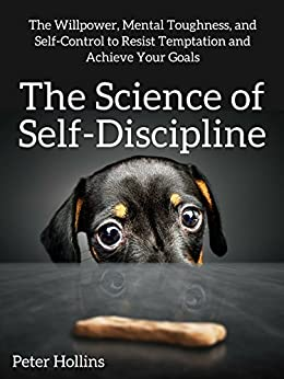 The Science of Self-Discipline: The Willpower, Mental Toughness, and Self-Control to Resist Temptation and Achieve Your Goals (Live a Disciplined Life Book 1) by [Peter Hollins]