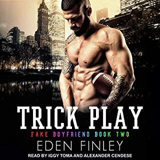 Trick Play     Fake Boyfriend Series, Book 2              Written by:                                                                                                                                 Eden Finley                               Narrated by:                                                                                                                                 Alexander Cendese,                                                                                        Iggy Toma                      Length: 8 hrs and 8 mins     7 ratings     Overall 5.0