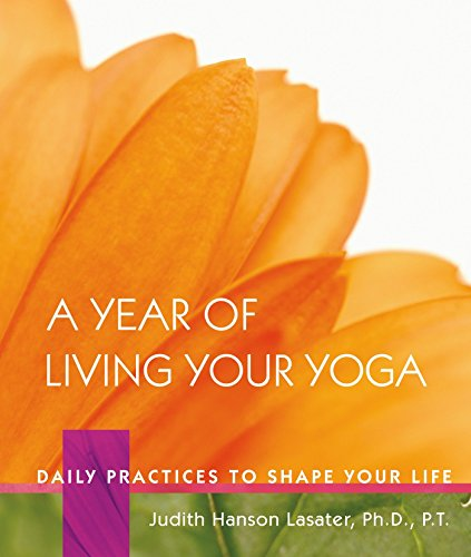 Compare Textbook Prices for A Year of Living Your Yoga: Daily Practices to Shape Your Life First Printing Edition ISBN 9781930485150 by Lasater, Judith Hanson