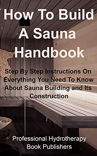 How To Build A Sauna Handbook: Step By Step Instructions On Everything You Need To Know About Sauna...
