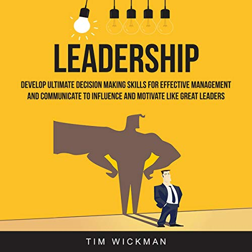 Leadership: Develop Ultimate Decision Making Skills for Effective Management and Communicate to Influence and Motivate Like Great Leaders audiobook cover art