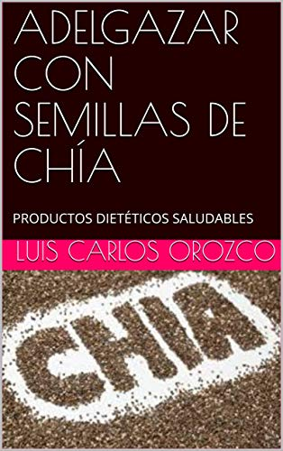 ADELGAZAR CON SEMILLAS DE CHÍA: PRODUCTOS DIETÉTICOS SALUDABLES (02 nº 2) eBook: orozco, luis carlos: Amazon.es: Tienda Kindle