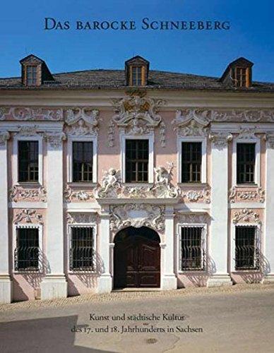 Das barocke Schneeberg: Kunst und städtische Kultur des 17. und 18. Jahrhunderts in Sachsen