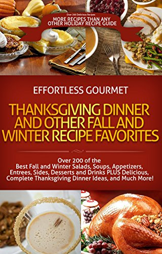 OVER 200 Effortless Gourmet Thanksgiving Dinner, Winter and Fall Recipes - Autumn Favorites - Soups, Salads, Entrees, Sides, Desserts: Fall and Winter ... - Thanksgiving, Fall, Aut