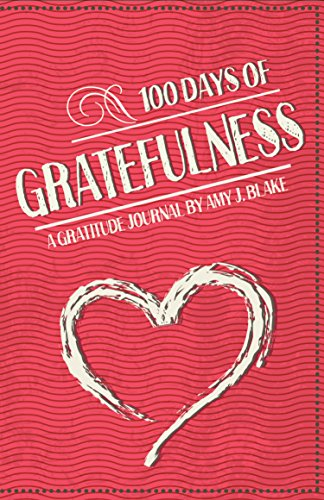 Gratitude Journal: 100 Days Of Gratefulness: Be Happier, Healthier And More Fulfilled In Less Than 10 Minutes A Day (Gratitude Journal, Thankfulness Workbook, Gratefulness Challenge) by [Amy J. Blake]