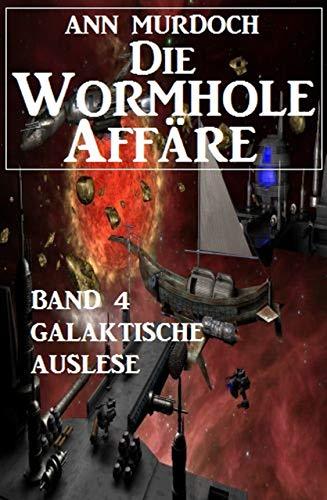 Die Wormhole-Affäre - Band 4 Galaktische Auslese (SF-Serie Die Wormhole-Affäre)