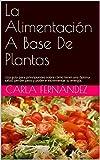 La Alimentación A Base De Plantas: Una guía para principiantes sobre cómo tener una óptima salud, perder peso y poder e incrementar tu energía.