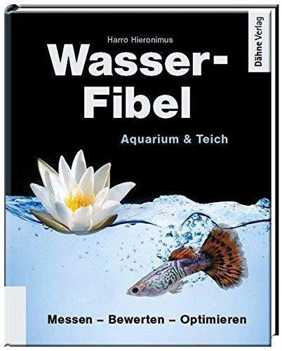 Wasser-Fibel Aquarium & Teich: Der praktische Ratgeber für Aquarium und Teich. Messen-Bewerten-Optimieren