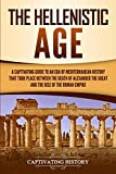 The Hellenistic Age: A Captivating Guide to an Era of Mediterranean History That Took Place Between the Death of Alexander the Great and the Rise of the Roman Empire