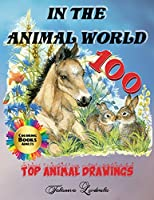 In the Animal World - Coloring Book Adults, 100 Top Animal Drawings: Color these 100 animals, relax and forget the stress