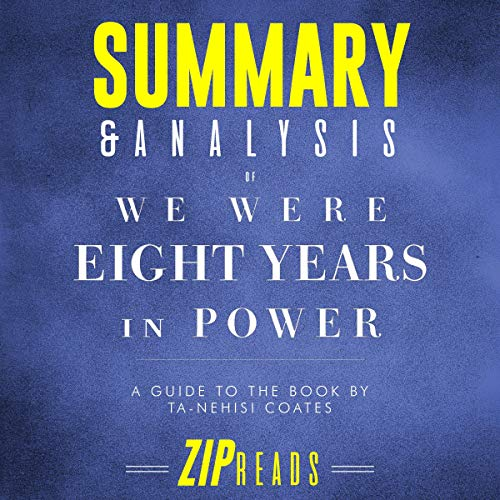 Summary & Analysis of We Were Eight Years in Power: An American Tragedy | A Guide to the Book by Ta-Nehisi Coates                   By:                                                                                                                                 ZIP Reads                               Narrated by:                                                                                                                                 Satauna Howery                      Length: 34 mins     Not rated yet     Overall 0.0
