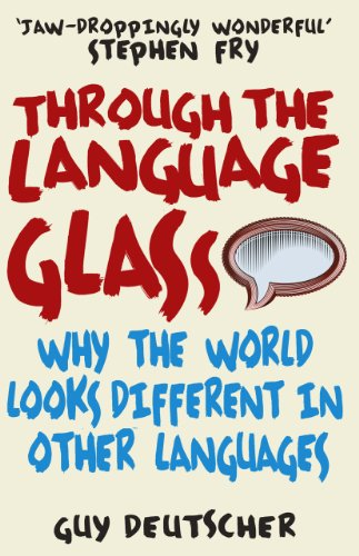 Through the Language Glass: Why The World Looks Different In Other Languages (English Edition)