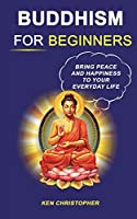 Buddhism For Beginners: Bring Peace And Happiness To Your Everyday Life (Buddhism for Beginners, Buddhism Quotes)