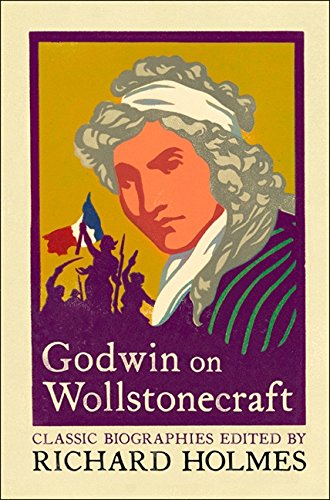 Godwin on Wollstonecraft : The Life of Mary Wollstonecraft by William Godwin (Lives That Never Grow Old)