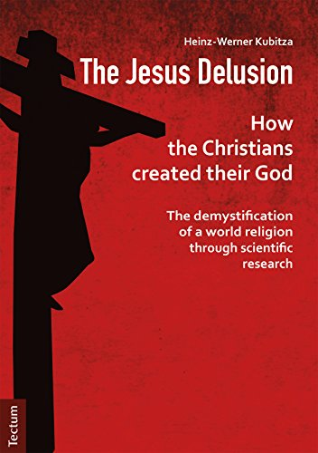 The Jesus Delusion: How the Christians created their God: The demystification of a world religion through scientific research (English Edition)