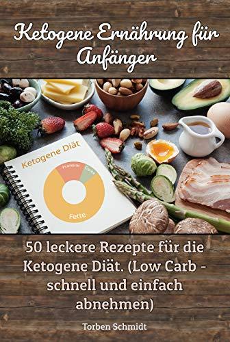 Ketogene Ernährung für Anfänger: 50 leckere Rezepte für die Ketogene Diät. (Low Carb - schnell und einfach abnehmen)