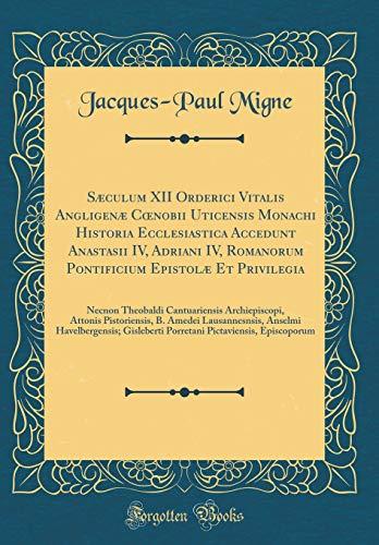 Sæculum XII Orderici Vitalis Angligenæ Cœnobii Uticensis Monachi Historia Ecclesiastica Accedunt Anastasii IV, Adriani IV, Romanorum Pontificium ... Attonis Pistoriensis, B. Amedei Laus