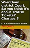 Wrentham district Court, So you think it's about Traffic Tickets? Charges ?: It's all an illusion,...