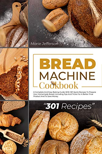 BREAD MACHINE COOKBOOK: A COMPLETE AND EASY BAKING GUIDE WITH 301 QUICK RECIPES TO PREPARE YOUR HOMEMADE BREAD, INCLUDING TIPS AND TRICKS FOR A BETTER FINAL PRODUCT AND TO SAVE MONEY by [MARIE JEFFERSON]