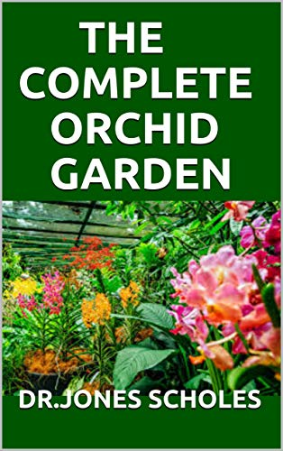 THE COMPLETE ORCHID GARDEN: Simplified Guide On Planting And Growing Your Orchid Garden