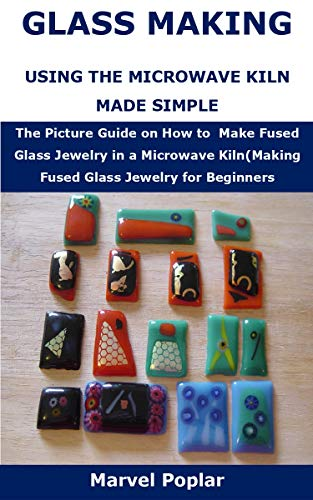 GLASS MAKING USING THE MICROWAVE KILN MADE SIMPLE: The Picture Guide on How to Make Fused Glass Jewelry in a Microwave Kiln(Making Fused Glass Jewelry for Beginners (English Edition)