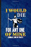 I Would Die for Any One of Mine Leonidas King of Sparta: Funny Blank Lined Leonidas, King Of Sparta Journal Notebook, Graduation Appreciation ... Souvenir Gag Gift, Superb Graphic 110 Pages