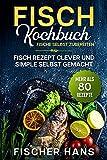 Fisch Kochbuch, Fische selbst zubereiten. : Fisch Rezept clever und simple selbst gemacht. Mehr als 80 Rezepte.
