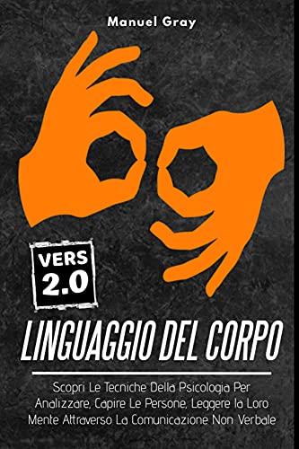 Linguaggio Del Corpo 2.0; Scopri Le Tecniche Della Psicologia Per Analizzare, Capire Le Persone, Leggere la Loro Mente Attraverso La Comunicazione Non Verbale