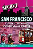 Secret San Francisco: A Guide to the Weird, Wonderful, and Obscure