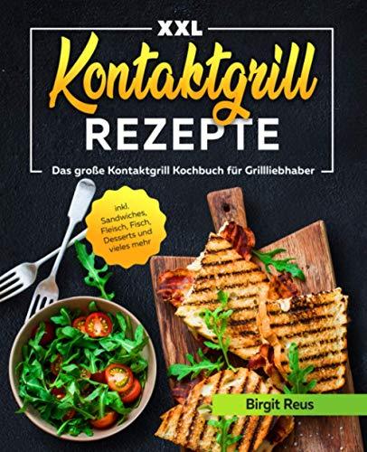 Kontaktgrill Rezepte XXL: Das große Kontaktgrill Kochbuch für Grillliebhaber inkl. Sandwiches, Fleisch, Fisch, Desserts und vieles mehr