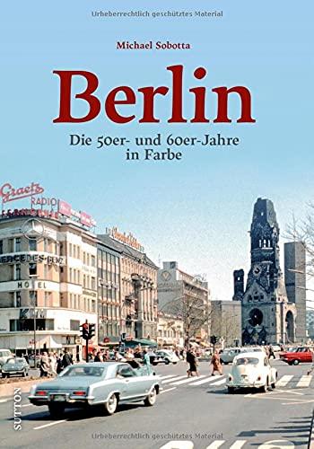 Historischer Bildband: Berlin. Die 50er- und 60er-Jahre in Farbe. Spannende Farbaufnahmen dokumentieren die entbehrungsreiche Nachkriegszeit und die ... Wirtschaftswunderjahre. (Sutton Archivbilder)