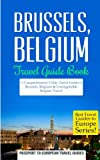 Brussels: Brussels, Belgium: Travel Guide Book—A Comprehensive 5-Day Travel Guide to Brussels, Belgium & Unforgettable Belgian Travel (Best Travel Guides to Europe Series) (Volume 19)