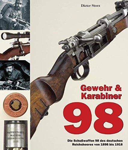 Gewehr & Karabiner 98: Die Schußwaffen 98 des deutschen Reichsheeres von 1898 bis 1918