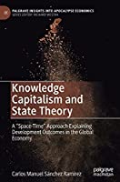 """Knowledge Capitalism and State Theory: A """"Space-Time"""" Approach Explaining Development Outcomes in the Global Economy (Palgrave Insights into Apocalypse Economics)"""