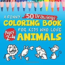 A Funny Coloring Book for Kids Ages 2-4 Who Love Animals: 50 Cute Animal Figures to Spend Hours of Fun Coloring (Children's Book Series for Kids Ages 2-4)