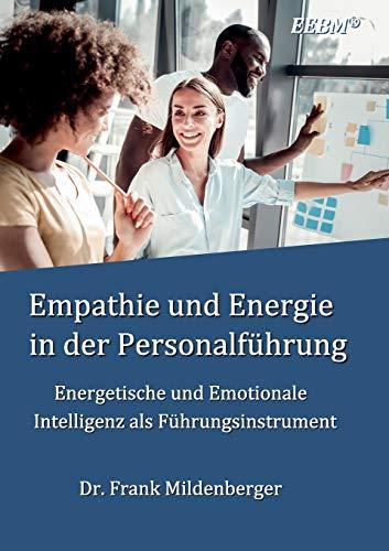 Empathie und Energie in der Personalführung: Energetische und Emotionale Intelligenz als Führungsinstrument (EEBM® - Enterprise und Business)