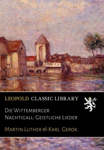 Die Wittemberger Nachtigall: Geistliche Lieder