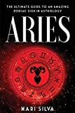 Aries: The Ultimate Guide to an Amazing Zodiac Sign in Astrology (Zodiac Signs)