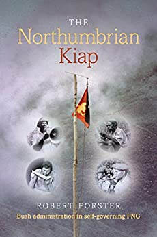 The Northumbrian Kiap: Bush administration in self-governing Papua New Guinea. by [Robert Forster]
