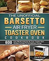 The Unofficial Barsetto Air Fryer Toaster Oven Cookbook: 600 Easy Mouth-watering Air Fryer Toaster Oven Recipes to Keep Fit and Maintain Energy