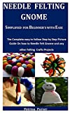 Needle Felting Gnome Simplified For Beginner's With Ease: The Complete Easy To Follow Step By Step...