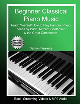 Beginner Classical Piano Music  Teach Yourself How to Play Famous Piano Pieces by Bach Mozart Beethoven & the Great Composers  Book Streaming Videos & MP3 Audio
