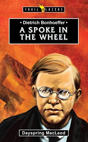 Dietrich Bonhoeffer: A Spoke in the Wheel (Trailblazers)